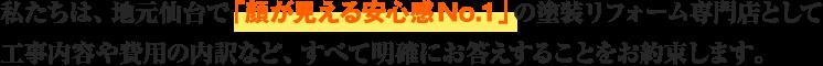 私たちは、地元仙台で「顔が見える安心感No.1」の塗装リフォーム専門店として工事内容や費用の内訳など、すべて明確にお答えすることをお約束します。